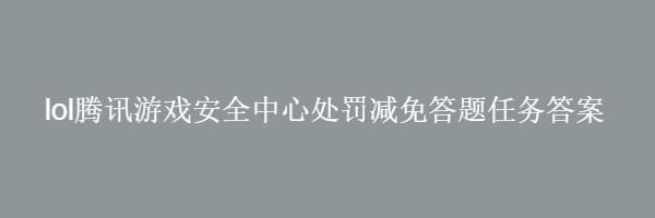 lol腾讯游戏安全中心处罚减免答题任务答案